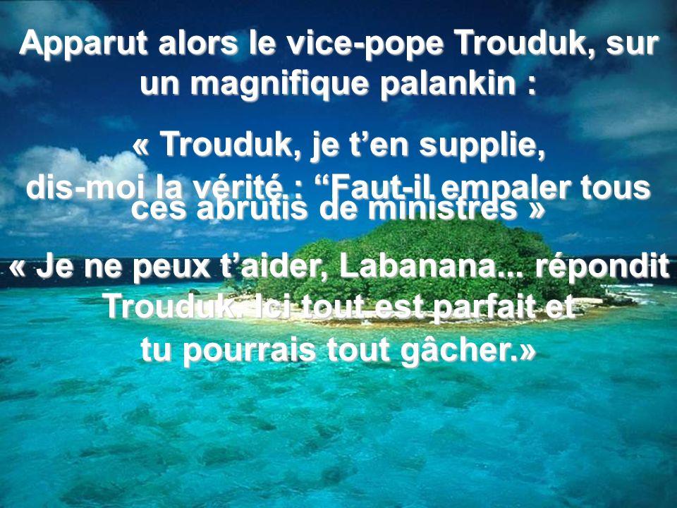 Apparut alors le vice-pope Trouduk, sur un magnifique palankin : « Trouduk, je ten supplie, dis-moi la vérité : Faut-il empaler tous ces abrutis de ministres » « Je ne peux taider, Labanana...