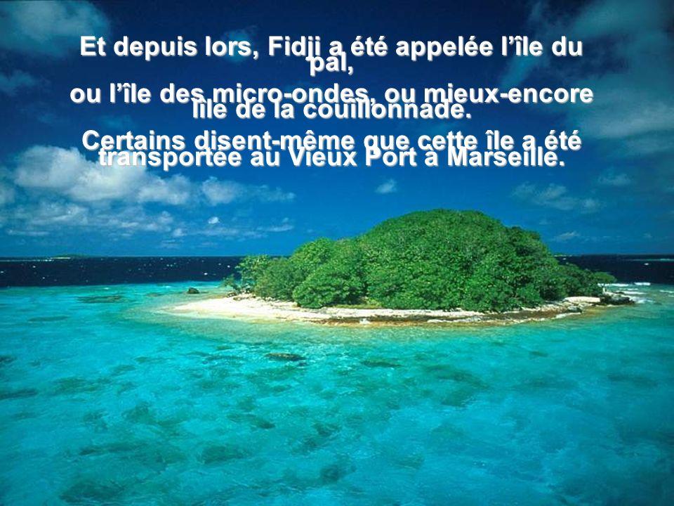 Et depuis lors, Fidji a été appelée lîle du pal, ou lîle des micro-ondes, ou mieux-encore lîle de la couillonnade.