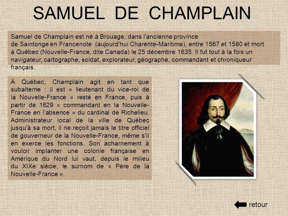 SAMUEL DE CHAMPLAIN Samuel de Champlain est né à Brouage, dans l ancienne province de Saintonge en Francenote (aujourd hui Charente-Maritime), entre 1567 et 1580 et mort à Québec (Nouvelle-France, dite Canada) le 25 décembre 1635.