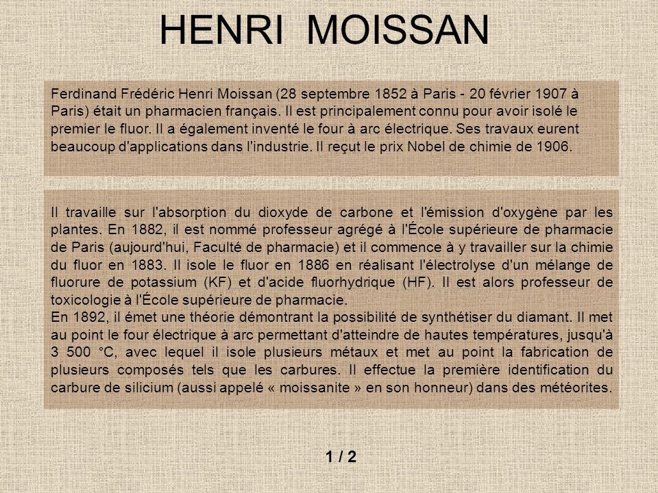 HENRI MOISSAN Ferdinand Frédéric Henri Moissan (28 septembre 1852 à Paris - 20 février 1907 à Paris) était un pharmacien français. Il est principaleme