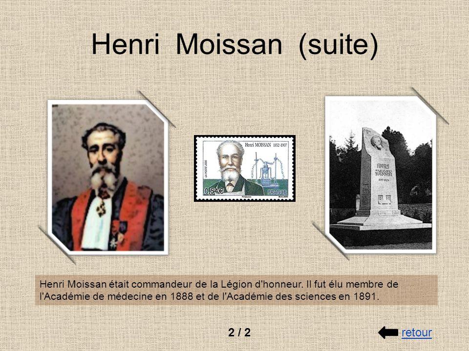 Henri Moissan (suite) Henri Moissan était commandeur de la Légion d'honneur. Il fut élu membre de l'Académie de médecine en 1888 et de l'Académie des