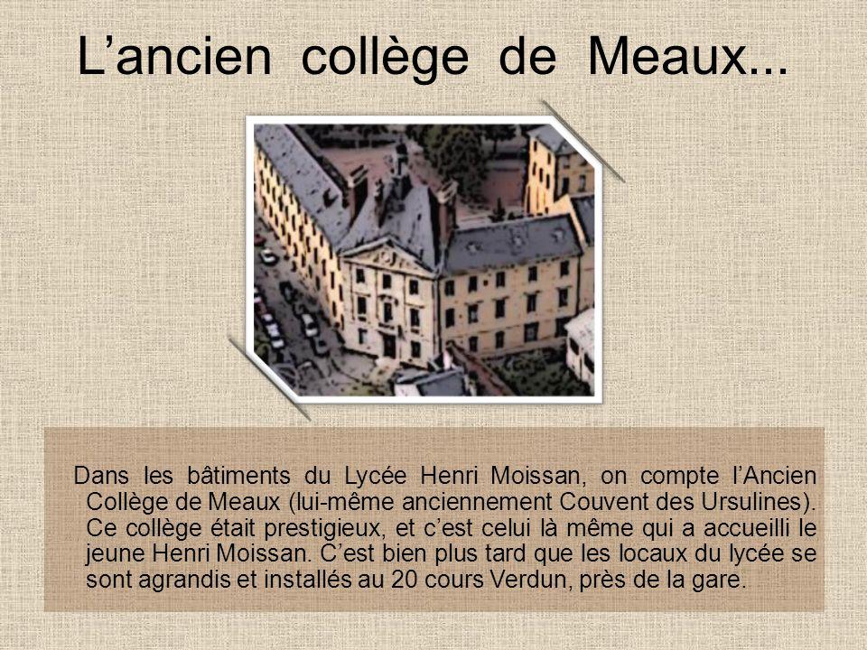 Lancien collège de Meaux... Dans les bâtiments du Lycée Henri Moissan, on compte lAncien Collège de Meaux (lui-même anciennement Couvent des Ursulines