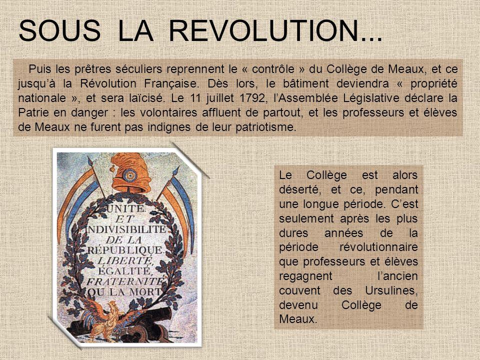 SOUS LA REVOLUTION... Puis les prêtres séculiers reprennent le « contrôle » du Collège de Meaux, et ce jusquà la Révolution Française. Dès lors, le bâ