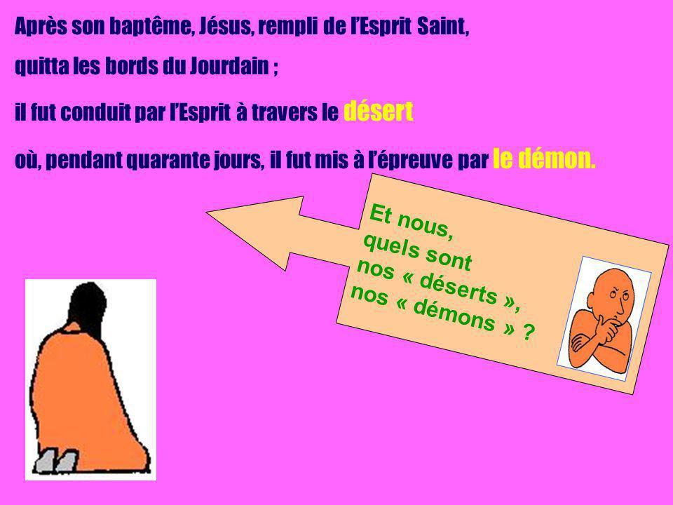 Après son baptême, Jésus, rempli de lEsprit Saint, quitta les bords du Jourdain ; il fut conduit par lEsprit à travers le désert où, pendant quarante