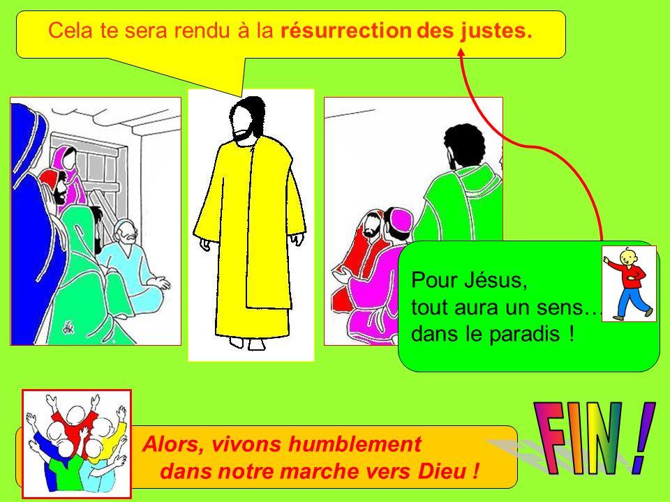 Cela te sera rendu à la résurrection des justes.Pour Jésus, tout aura un sens… dans le paradis .