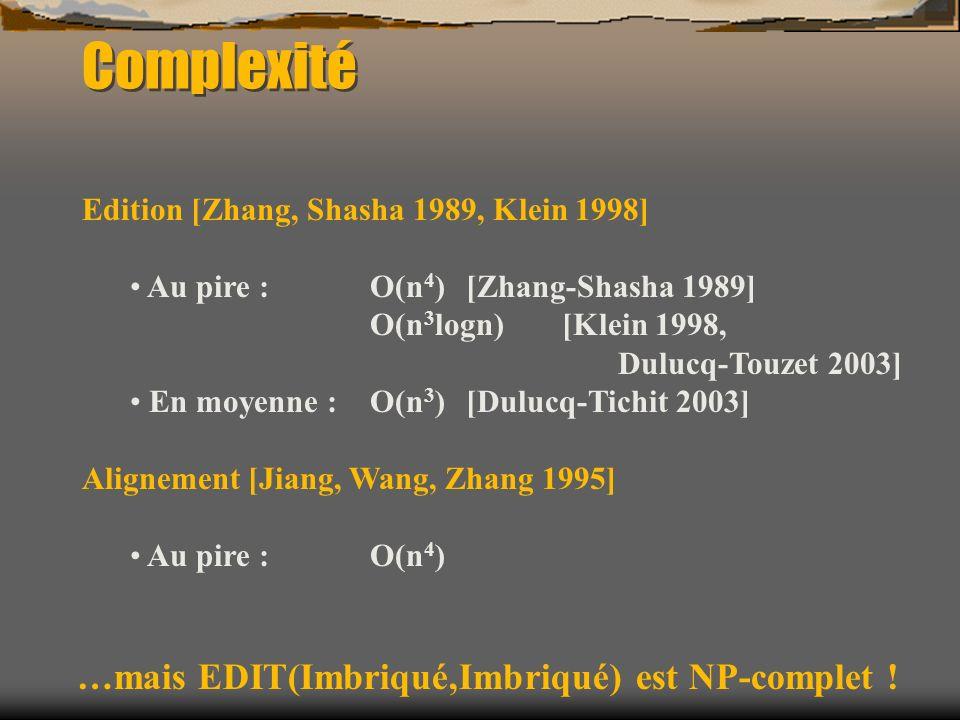 Complexité Edition [Zhang, Shasha 1989, Klein 1998] Au pire : O(n 4 ) [Zhang-Shasha 1989] O(n 3 logn) [Klein 1998, Dulucq-Touzet 2003] En moyenne : O(