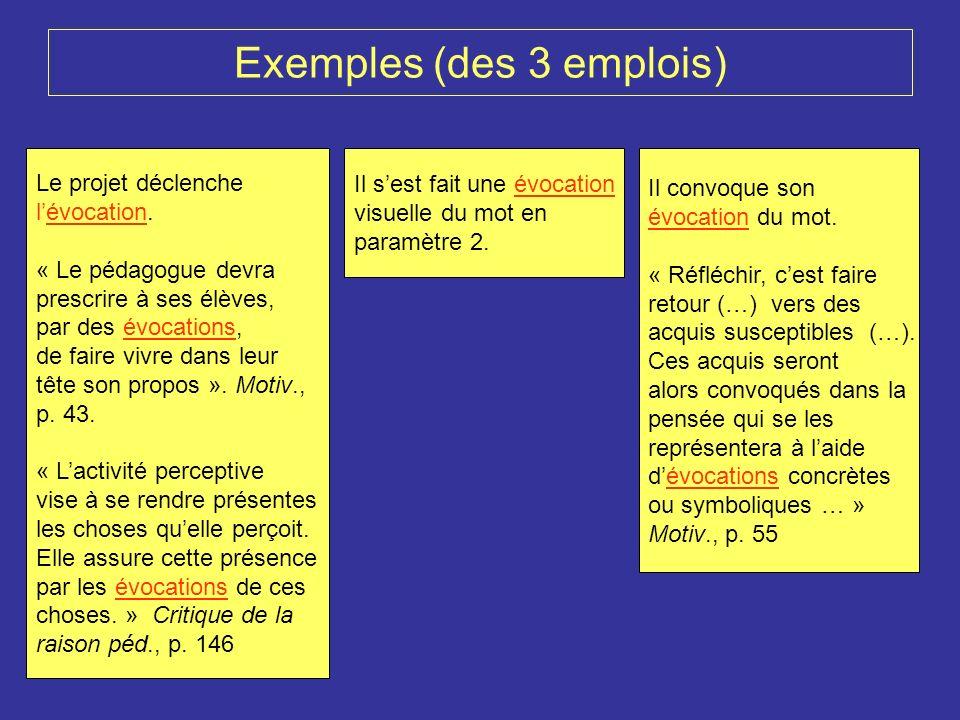 Exemples (des 3 emplois) Le projet déclenche lévocation. « Le pédagogue devra prescrire à ses élèves, par des évocations, de faire vivre dans leur têt