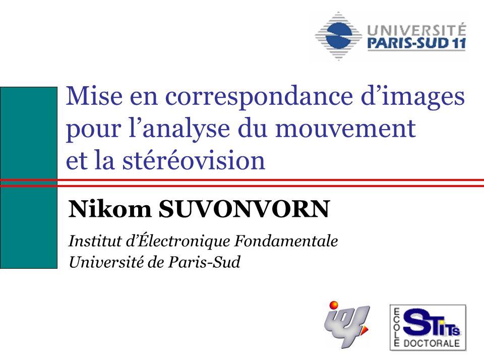 1 Mise en correspondance dimages pour lanalyse du mouvement et la stéréovision Nikom SUVONVORN Institut dÉlectronique Fondamentale Université de Paris-Sud