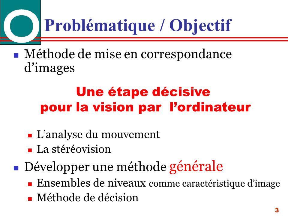 3 Problématique / Objectif Méthode de mise en correspondance dimages Lanalyse du mouvement La stéréovision Développer une méthode générale Ensembles de niveaux comme caractéristique dimage Méthode de décision Une étape décisive pour la vision par lordinateur