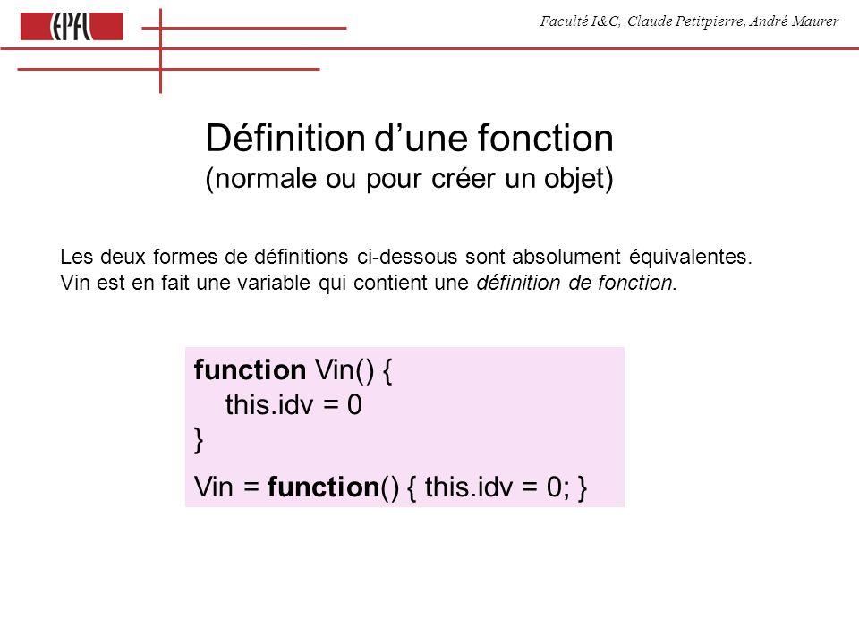 Faculté I&C, Claude Petitpierre, André Maurer Définition dune fonction (normale ou pour créer un objet) function Vin() { this.idv = 0 } Vin = function() { this.idv = 0; } Les deux formes de définitions ci-dessous sont absolument équivalentes.