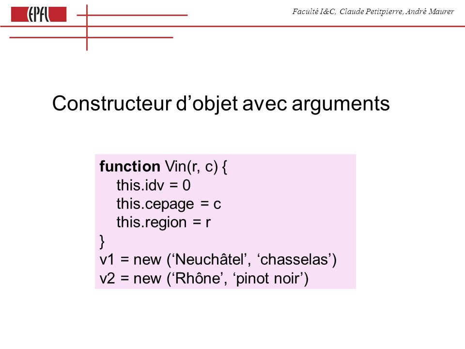 Faculté I&C, Claude Petitpierre, André Maurer Constructeur dobjet avec arguments function Vin(r, c) { this.idv = 0 this.cepage = c this.region = r } v1 = new (Neuchâtel, chasselas) v2 = new (Rhône, pinot noir)