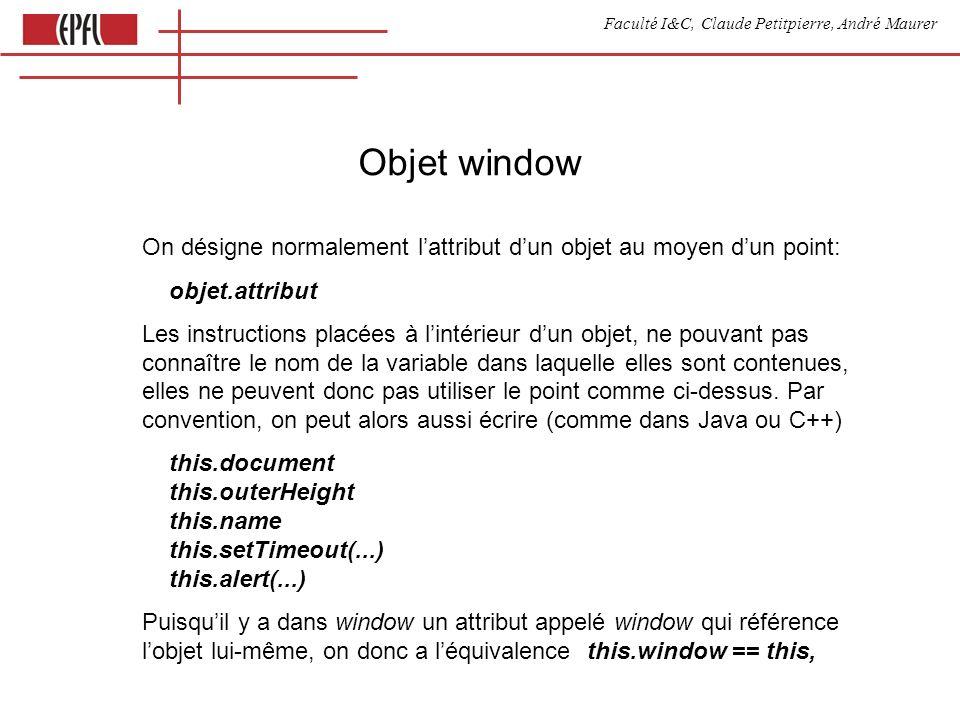 Faculté I&C, Claude Petitpierre, André Maurer Objet window On désigne normalement lattribut dun objet au moyen dun point: objet.attribut Les instructions placées à lintérieur dun objet, ne pouvant pas connaître le nom de la variable dans laquelle elles sont contenues, elles ne peuvent donc pas utiliser le point comme ci-dessus.