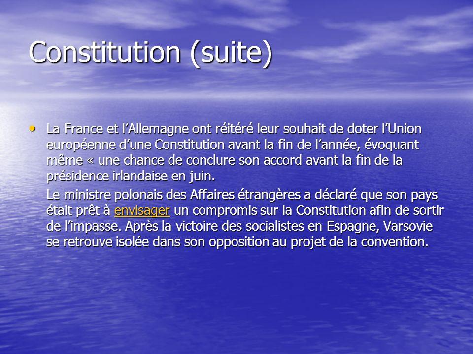 Constitution (suite) La France et lAllemagne ont réitéré leur souhait de doter lUnion européenne dune Constitution avant la fin de lannée, évoquant même « une chance de conclure son accord avant la fin de la présidence irlandaise en juin.