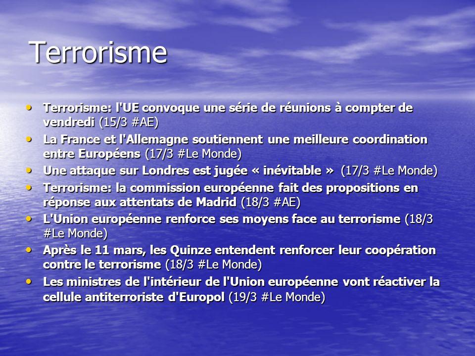 Terrorisme Terrorisme: l UE convoque une série de réunions à compter de vendredi (15/3 #AE) Terrorisme: l UE convoque une série de réunions à compter de vendredi (15/3 #AE) La France et l Allemagne soutiennent une meilleure coordination entre Européens (17/3 #Le Monde) La France et l Allemagne soutiennent une meilleure coordination entre Européens (17/3 #Le Monde) Une attaque sur Londres est jugée « inévitable » (17/3 #Le Monde) Une attaque sur Londres est jugée « inévitable » (17/3 #Le Monde) Terrorisme: la commission européenne fait des propositions en réponse aux attentats de Madrid (18/3 #AE) Terrorisme: la commission européenne fait des propositions en réponse aux attentats de Madrid (18/3 #AE) L Union européenne renforce ses moyens face au terrorisme (18/3 #Le Monde) L Union européenne renforce ses moyens face au terrorisme (18/3 #Le Monde) Après le 11 mars, les Quinze entendent renforcer leur coopération contre le terrorisme (18/3 #Le Monde) Après le 11 mars, les Quinze entendent renforcer leur coopération contre le terrorisme (18/3 #Le Monde) Les ministres de l intérieur de l Union européenne vont réactiver la cellule antiterroriste d Europol (19/3 #Le Monde) Les ministres de l intérieur de l Union européenne vont réactiver la cellule antiterroriste d Europol (19/3 #Le Monde)