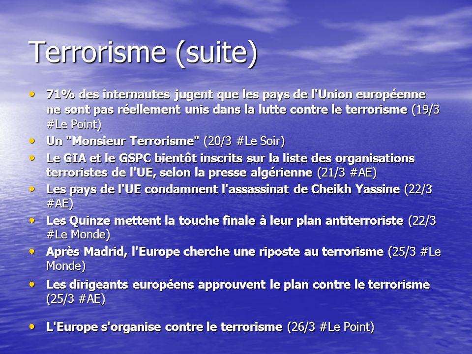 Terrorisme (suite) 71% des internautes jugent que les pays de l Union européenne ne sont pas réellement unis dans la lutte contre le terrorisme (19/3 #Le Point) 71% des internautes jugent que les pays de l Union européenne ne sont pas réellement unis dans la lutte contre le terrorisme (19/3 #Le Point) Un Monsieur Terrorisme (20/3 #Le Soir) Un Monsieur Terrorisme (20/3 #Le Soir) Le GIA et le GSPC bientôt inscrits sur la liste des organisations terroristes de l UE, selon la presse algérienne (21/3 #AE) Le GIA et le GSPC bientôt inscrits sur la liste des organisations terroristes de l UE, selon la presse algérienne (21/3 #AE) Les pays de l UE condamnent l assassinat de Cheikh Yassine (22/3 #AE) Les pays de l UE condamnent l assassinat de Cheikh Yassine (22/3 #AE) Les Quinze mettent la touche finale à leur plan antiterroriste (22/3 #Le Monde) Les Quinze mettent la touche finale à leur plan antiterroriste (22/3 #Le Monde) Après Madrid, l Europe cherche une riposte au terrorisme (25/3 #Le Monde) Après Madrid, l Europe cherche une riposte au terrorisme (25/3 #Le Monde) Les dirigeants européens approuvent le plan contre le terrorisme (25/3 #AE) Les dirigeants européens approuvent le plan contre le terrorisme (25/3 #AE) L Europe s organise contre le terrorisme (26/3 #Le Point) L Europe s organise contre le terrorisme (26/3 #Le Point)