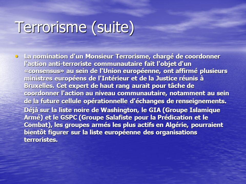 Terrorisme (suite) La nomination d un Monsieur Terrorisme, chargé de coordonner l action anti-terroriste communautaire fait l objet d un «consensus» au sein de l Union européenne, ont affirmé plusieurs ministres européens de l Intérieur et de la Justice réunis à Bruxelles.