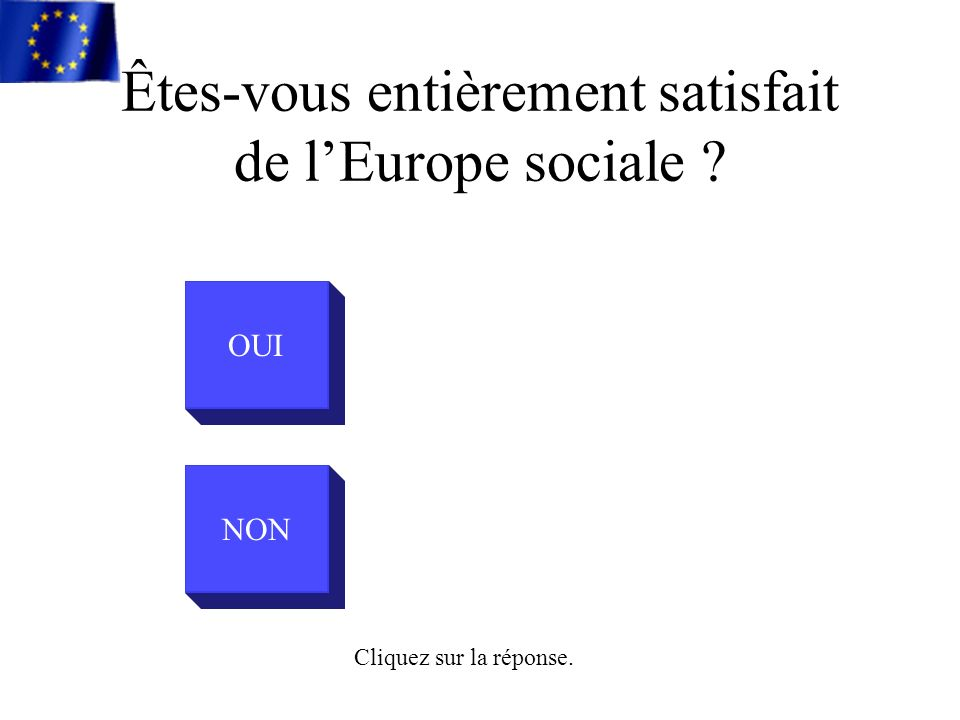 OUI NON Cliquez sur la réponse. Êtes-vous entièrement satisfait de lEurope sociale