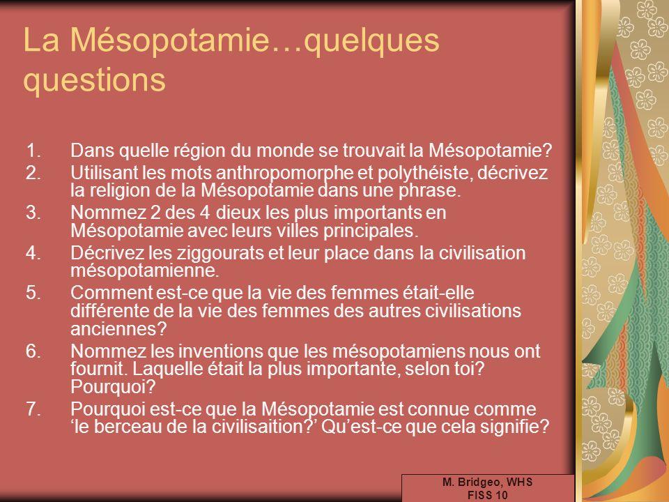 La Mésopotamie…quelques questions 1.Dans quelle région du monde se trouvait la Mésopotamie? 2.Utilisant les mots anthropomorphe et polythéiste, décriv