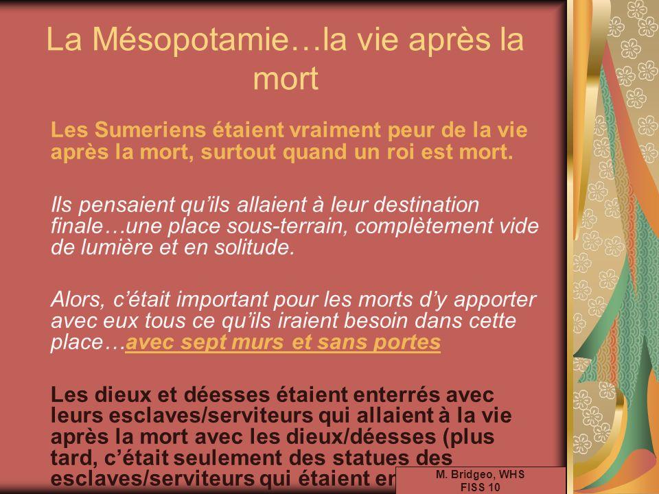 La Mésopotamie…la vie après la mort Les Sumeriens étaient vraiment peur de la vie après la mort, surtout quand un roi est mort. Ils pensaient quils al