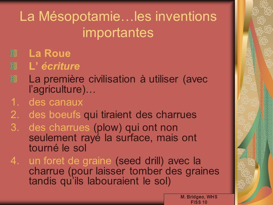 La Mésopotamie…les inventions importantes La Roue L écriture La première civilisation à utiliser (avec lagriculture)… 1.des canaux 2.des boeufs qui ti
