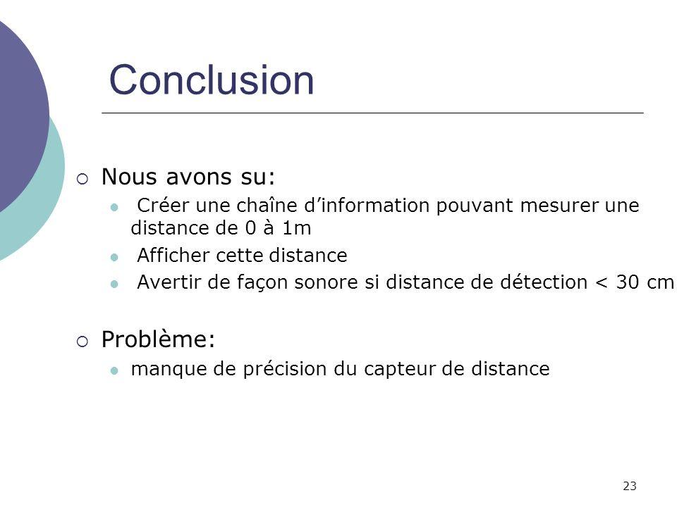 23 Conclusion Nous avons su: Créer une chaîne dinformation pouvant mesurer une distance de 0 à 1m Afficher cette distance Avertir de façon sonore si d