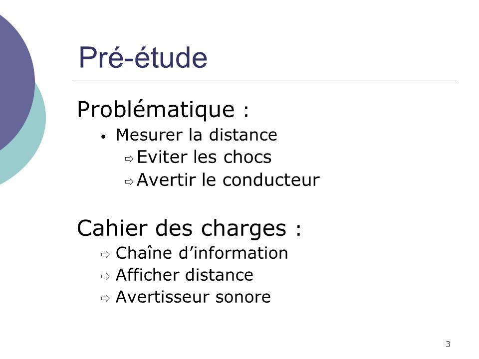 3 Pré-étude Problématique : Mesurer la distance Eviter les chocs Avertir le conducteur Cahier des charges : Chaîne dinformation Afficher distance Aver