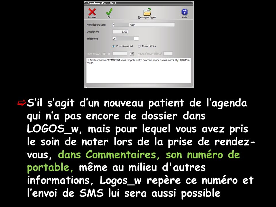 Sil sagit dun nouveau patient de lagenda qui na pas encore de dossier dans LOGOS_w, mais pour lequel vous avez pris le soin de noter lors de la prise de rendez- vous, dans Commentaires, son numéro de portable, même au milieu d autres informations, Logos_w repère ce numéro et lenvoi de SMS lui sera aussi possible