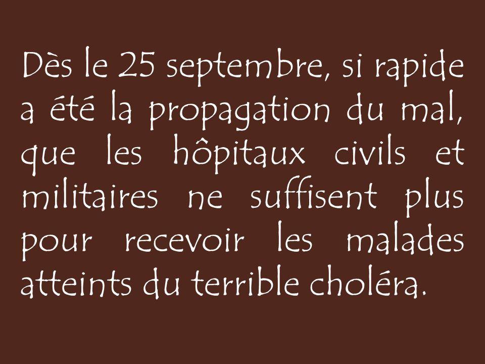 Dès le 25 septembre, si rapide a été la propagation du mal, que les hôpitaux civils et militaires ne suffisent plus pour recevoir les malades atteints du terrible choléra.