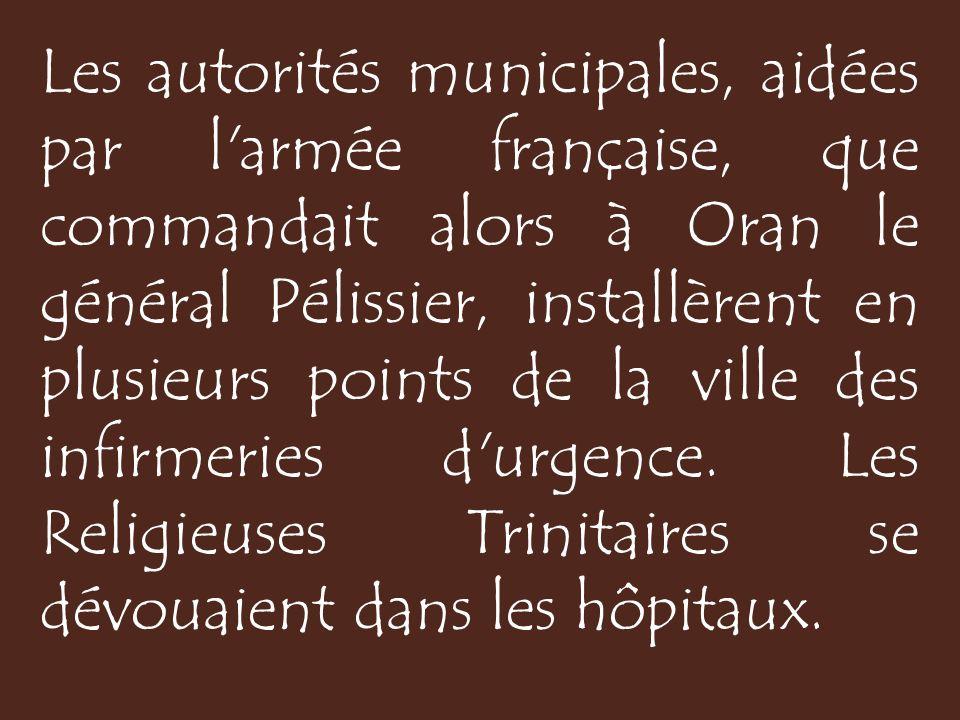 Les autorités municipales, aidées par l armée française, que commandait alors à Oran le général Pélissier, installèrent en plusieurs points de la ville des infirmeries d urgence.