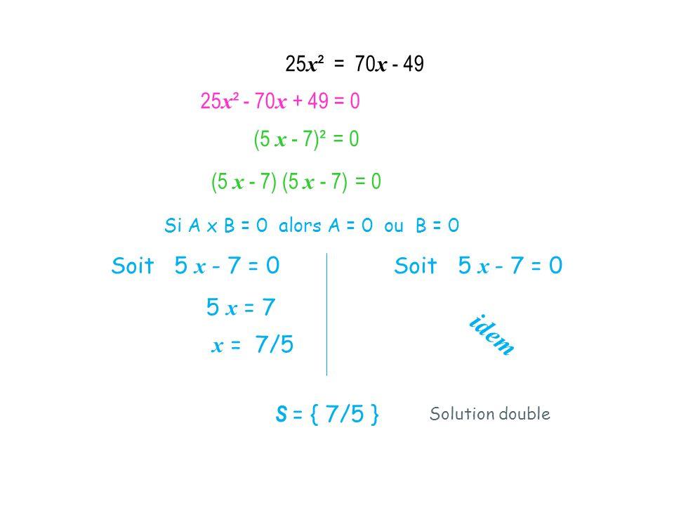 (5 x - 7)² = 0 Si A x B = 0 alors A = 0 ou B = 0 Soit 5 x - 7 = 0 5 x = 7 x = 7/5 idem S = { 7/5 } (5 x - 7) (5 x - 7) = 0 Solution double 25 x ² = 70