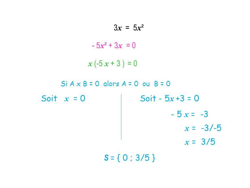 x (-5 x + 3 ) = 0 Si A x B = 0 alors A = 0 ou B = 0 Soit x = 0 Soit - 5 x +3 = 0 - 5 x = -3 x = -3/-5 x = 3/5 S = { 0 ; 3/5 } 3 x = 5 x ² - 5 x ² + 3