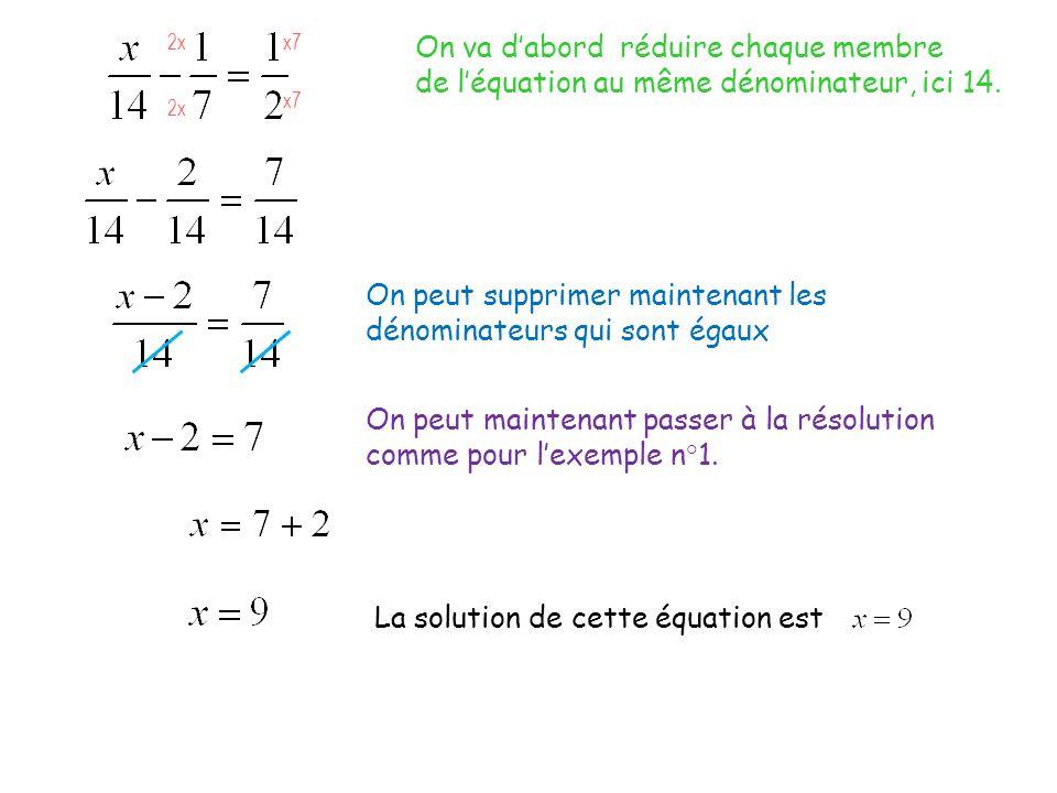 On va dabord réduire chaque membre de léquation au même dénominateur, ici 14. 2x x7 On peut supprimer maintenant les dénominateurs qui sont égaux On p