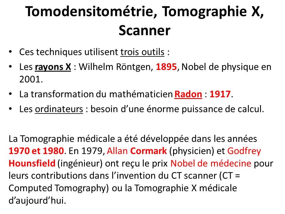 Tomodensitométrie, Tomographie X, Scanner Ces techniques utilisent trois outils : Les rayons X : Wilhelm Röntgen, 1895, Nobel de physique en 2001. La