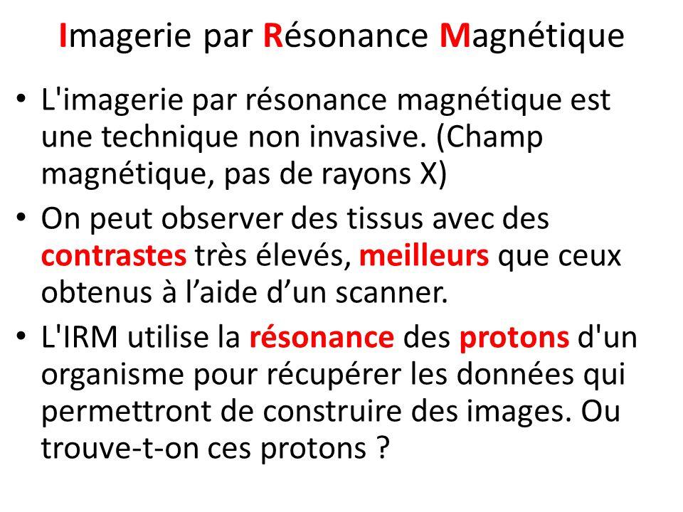 L'imagerie par résonance magnétique est une technique non invasive. (Champ magnétique, pas de rayons X) On peut observer des tissus avec des contraste
