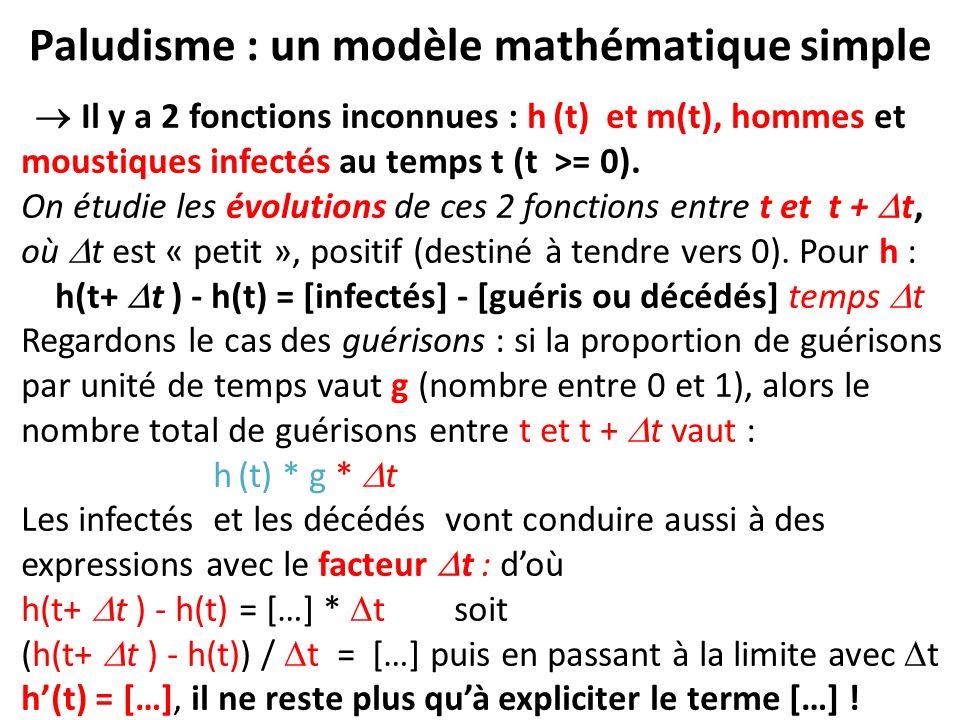 Paludisme : un modèle mathématique simple Il y a 2 fonctions inconnues : h (t) et m(t), hommes et moustiques infectés au temps t (t >= 0). On étudie l
