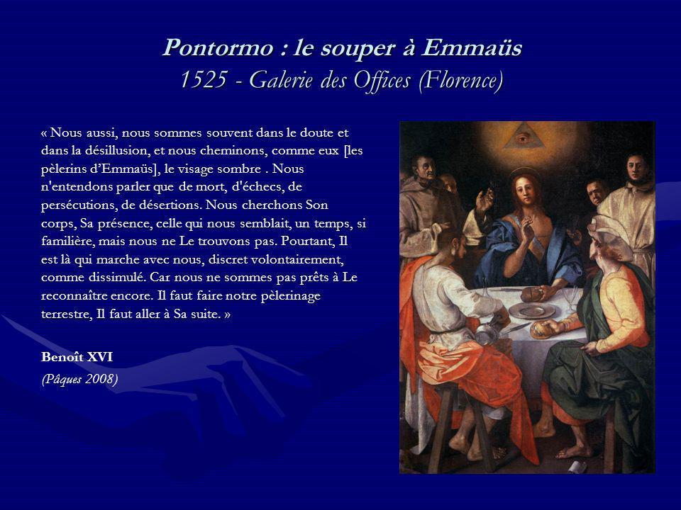 Pontormo : le souper à Emmaüs 1525 - Galerie des Offices (Florence) « Nous aussi, nous sommes souvent dans le doute et dans la désillusion, et nous cheminons, comme eux [les pèlerins dEmmaüs], le visage sombre.