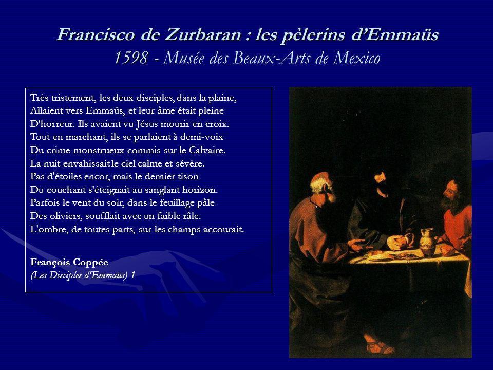 Francisco de Zurbaran : les pèlerins dEmmaüs 1598 - Francisco de Zurbaran : les pèlerins dEmmaüs 1598 - Musée des Beaux-Arts de Mexico Très tristement, les deux disciples, dans la plaine, Allaient vers Emmaüs, et leur âme était pleine D horreur.