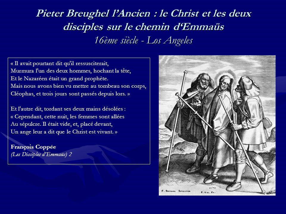 Pieter Breughel lAncien : le Christ et les deux disciples sur le chemin dEmmaüs 16ème siècle - Los Angeles « Il avait pourtant dit qu il ressusciterait, Murmura l un des deux hommes, hochant la tête, Et le Nazaréen était un grand prophète.