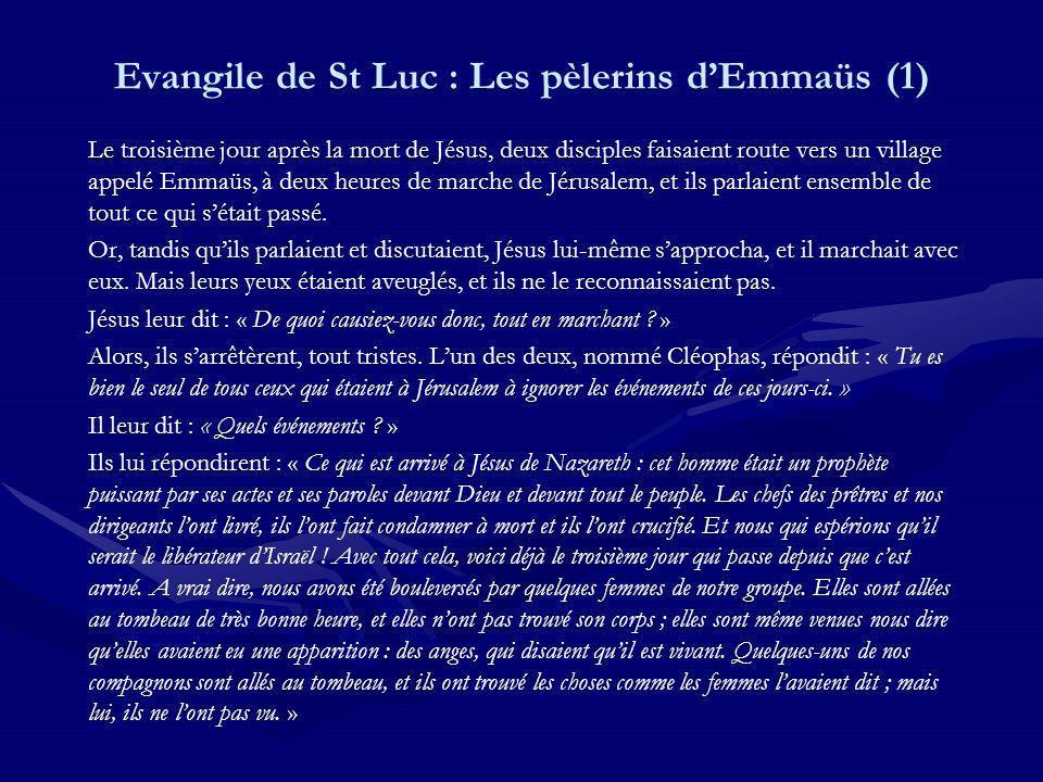 Evangile de St Luc : Les pèlerins dEmmaüs (1) Le troisième jour après la mort de Jésus, deux disciples faisaient route vers un village appelé Emmaüs, à deux heures de marche de Jérusalem, et ils parlaient ensemble de tout ce qui sétait passé.