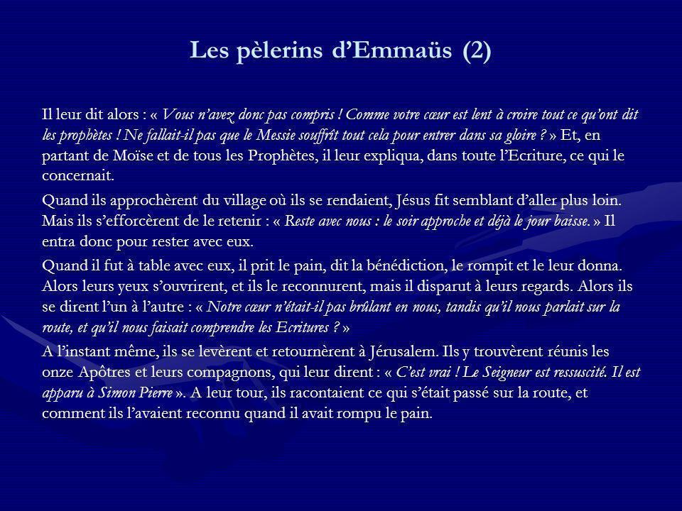Les pèlerins dEmmaüs (2) Il leur dit alors : « Vous navez donc pas compris ! Comme votre cœur est lent à croire tout ce quont dit les prophètes ! Ne f