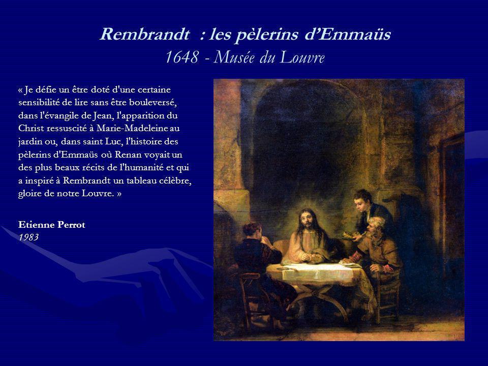 Rembrandt : les pèlerins dEmmaüs 1648 - Musée du Louvre « Je défie un être doté d une certaine sensibilité de lire sans être bouleversé, dans l évangile de Jean, l apparition du Christ ressuscité à Marie-Madeleine au jardin ou, dans saint Luc, l histoire des pèlerins d Emmaüs où Renan voyait un des plus beaux récits de l humanité et qui a inspiré à Rembrandt un tableau célèbre, gloire de notre Louvre.