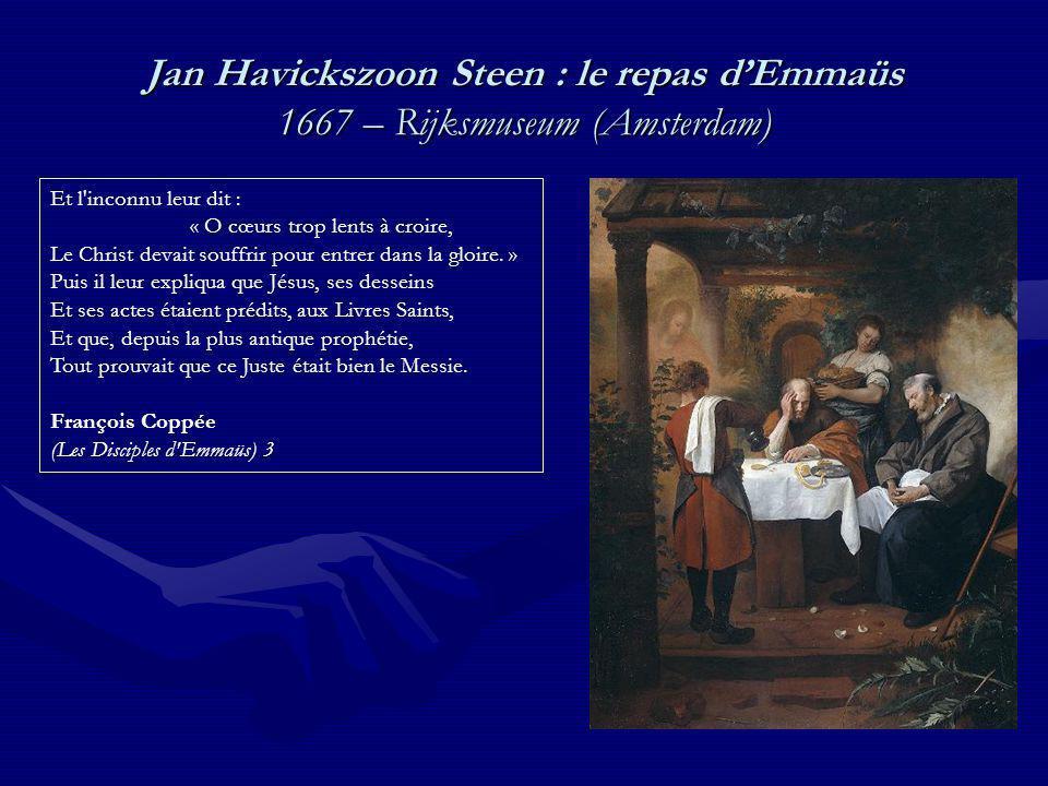 Jan Havickszoon Steen : le repas dEmmaüs 1667 – Rijksmuseum (Amsterdam) Et l inconnu leur dit : « O cœurs trop lents à croire, Le Christ devait souffrir pour entrer dans la gloire.