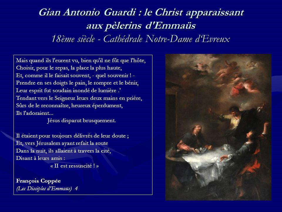 Gian Antonio Guardi : le Christ apparaissant aux pèlerins d Emmaüs 18ème siècle - Cathédrale Notre-Dame dEvreux Mais quand ils l eurent vu, bien qu il ne fût que l hôte, Choisir, pour le repas, la place la plus haute, Et, comme il le faisait souvent, - quel souvenir .
