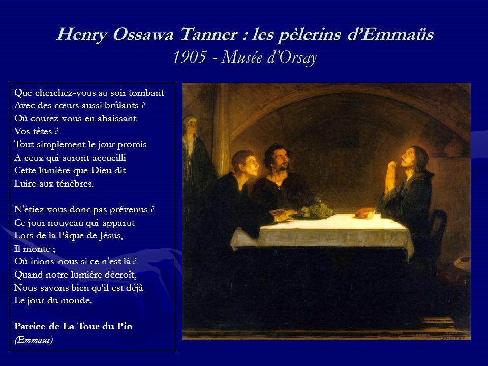 Henry Ossawa Tanner : les pèlerins dEmmaüs 1905 - Musée dOrsay Que cherchez-vous au soir tombant Avec des cœurs aussi brûlants ? Où courez-vous en aba