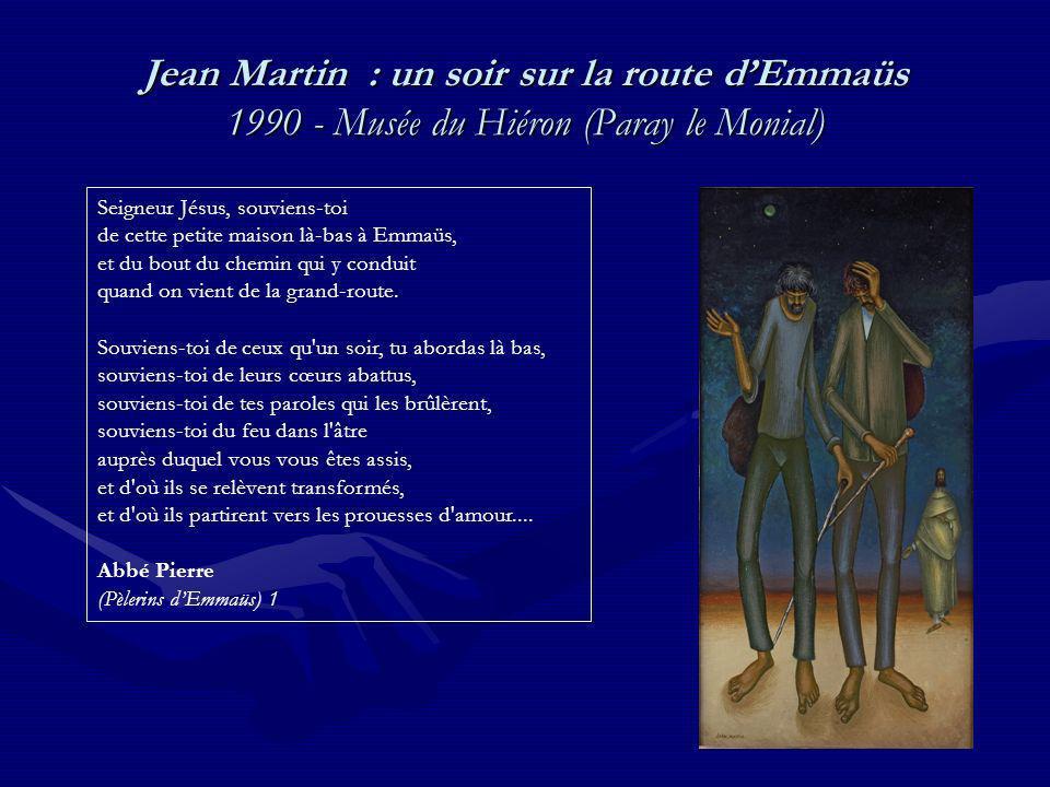 Jean Martin : un soir sur la route dEmmaüs 1990 - Musée du Hiéron (Paray le Monial) Seigneur Jésus, souviens-toi de cette petite maison là-bas à Emmaüs, et du bout du chemin qui y conduit quand on vient de la grand-route.