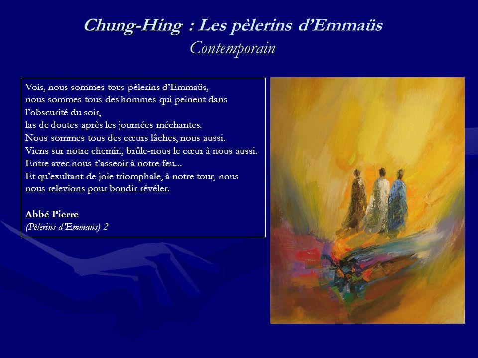 Chung-Hing : Contemporain Chung-Hing : Les pèlerins dEmmaüs Contemporain Vois, nous sommes tous pèlerins dEmmaüs, nous sommes tous des hommes qui peinent dans lobscurité du soir, las de doutes après les journées méchantes.