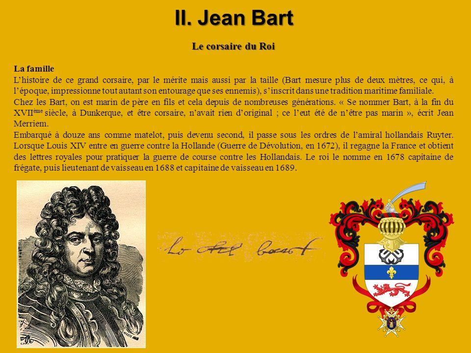 II. Jean Bart Le corsaire du Roi La famille Lhistoire de ce grand corsaire, par le mérite mais aussi par la taille (Bart mesure plus de deux mètres, c