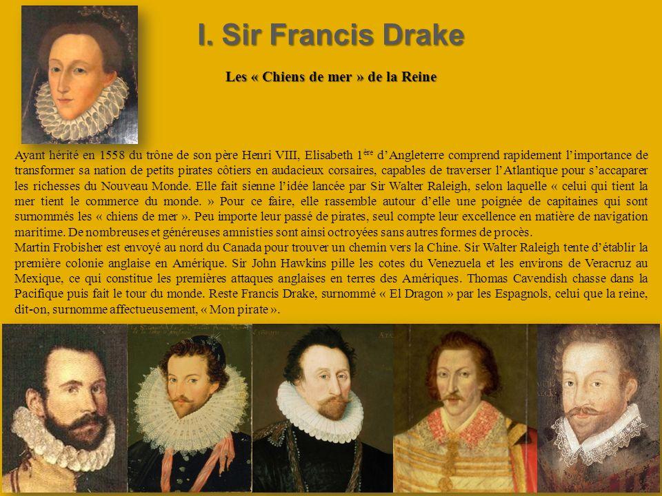 I. Sir Francis Drake Les « Chiens de mer » de la Reine Ayant hérité en 1558 du trône de son père Henri VIII, Elisabeth 1 ère dAngleterre comprend rapi