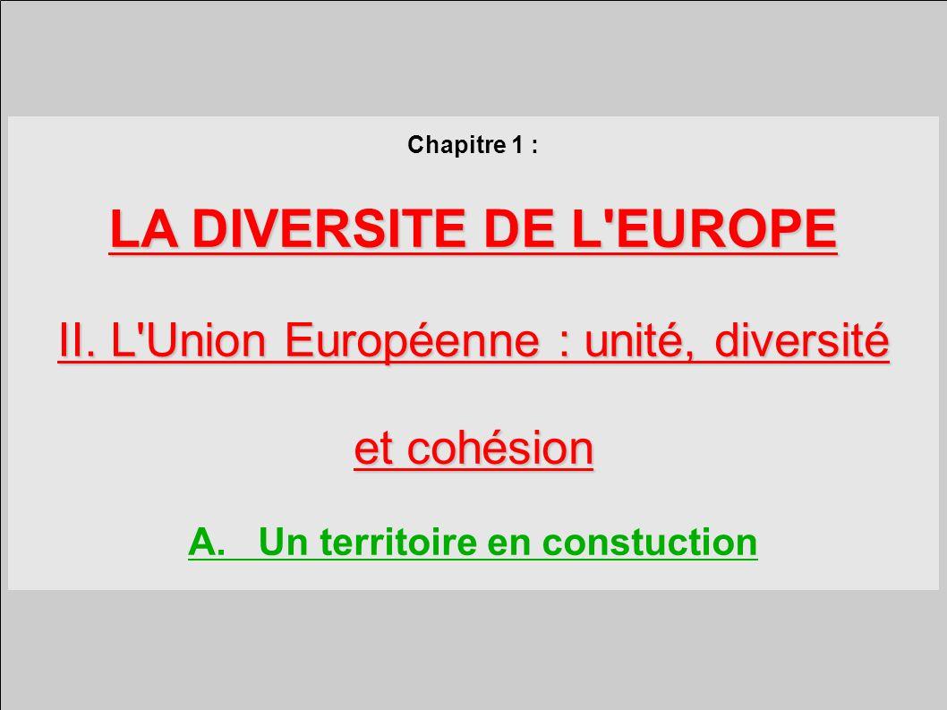 Chapitre 1 : LA DIVERSITE DE L EUROPE II.L Union Européenne : unité, diversité et cohésion A.