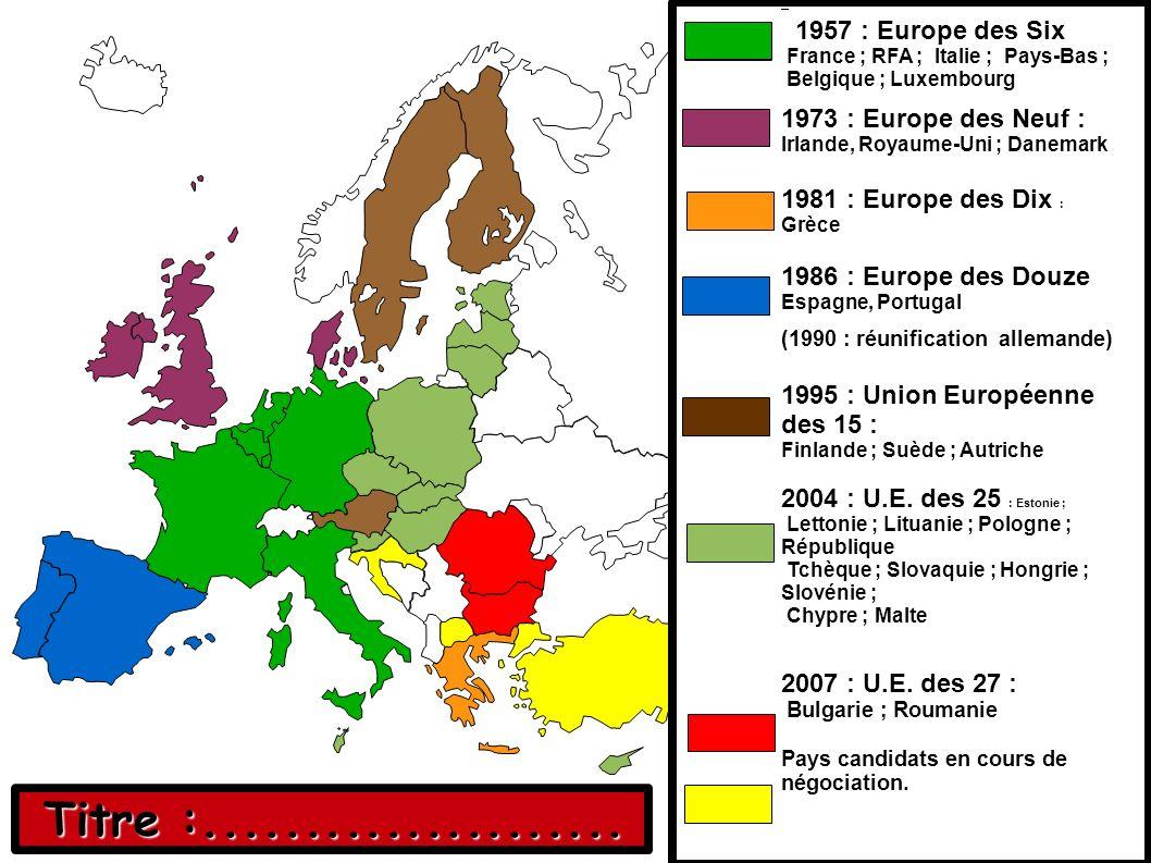 1957 : Europe des Six France ; RFA ; Italie ; Pays-Bas ; Belgique ; Luxembourg 1973 : Europe des Neuf : Irlande, Royaume-Uni ; Danemark 1981 : Europe des Dix : Grèce 1986 : Europe des Douze Espagne, Portugal (1990 : réunification allemande) 1995 : Union Européenne des 15 : Finlande ; Suède ; Autriche 2004 : U.E.